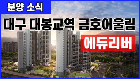 [부동산 분양 소식] 금호건설, 대봉교역 금호어울림 에듀리버 아파트 분양